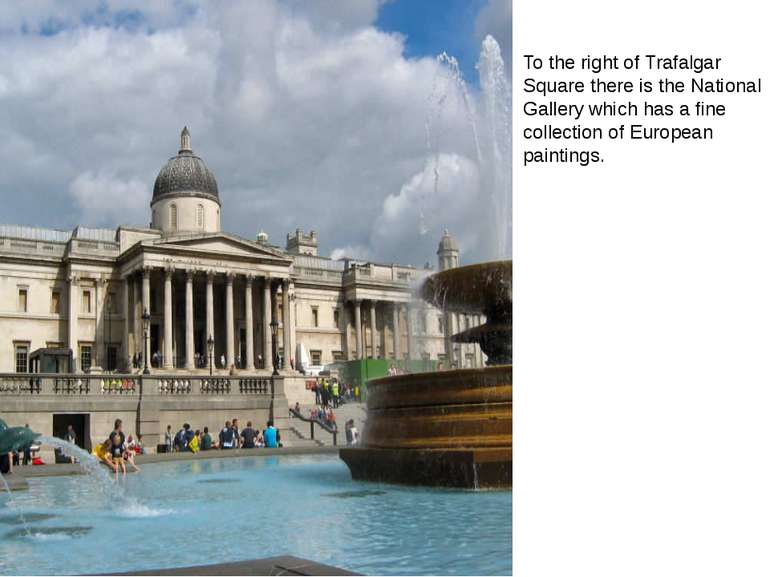 To the right of Trafalgar Square there is the National Gallery which has a fi...