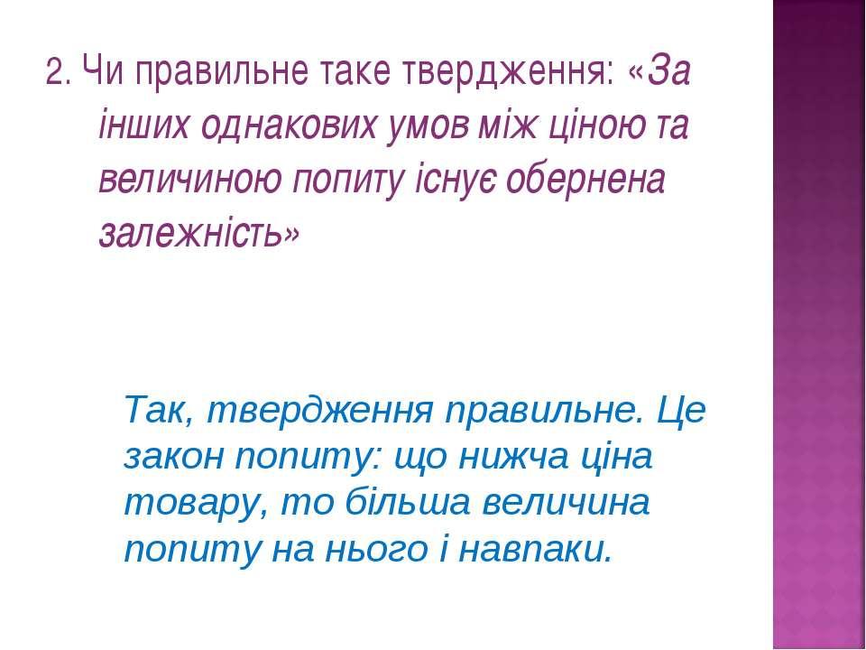 2. Чи правильне таке твердження: «За інших однакових умов між ціною та величи...