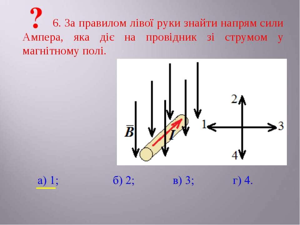 6. За правилом лівої руки знайти напрям сили Ампера, яка діє на провідник зі ...