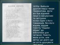 1835р. Вийшли друком перші твори Лермонтова. Доти він був відомий лише в офіц...