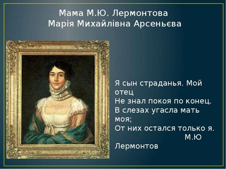 Мама М.Ю. Лермонтова Марія Михайлівна Арсеньєва Я сын страданья. Мой отец Не ...