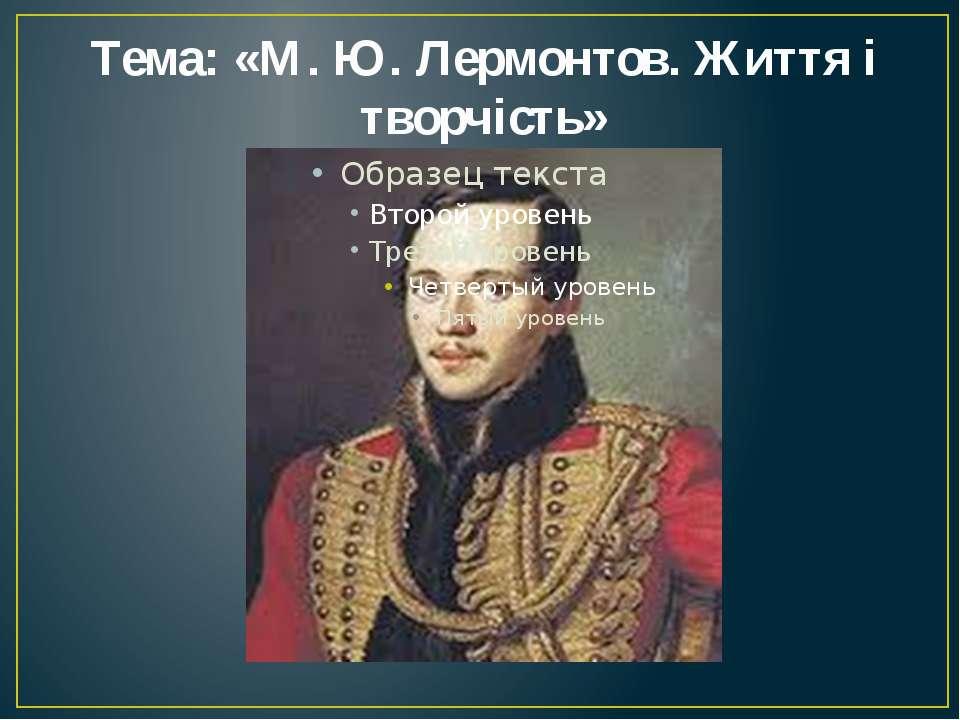 Тема: «М. Ю. Лермонтов. Життя і творчість»