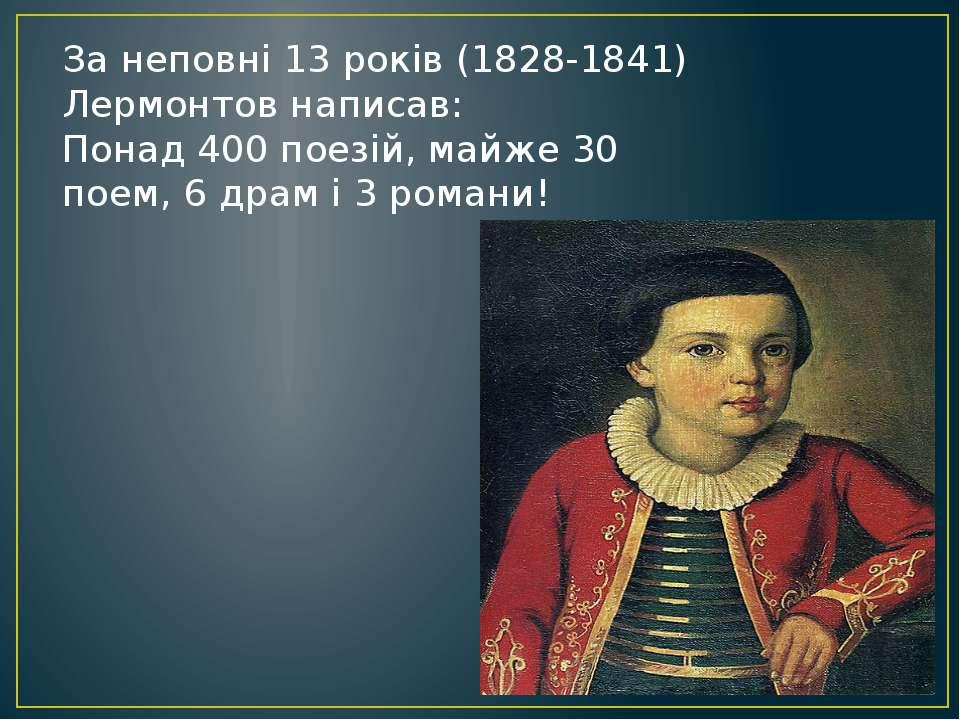 За неповні 13 років (1828-1841) Лермонтов написав: Понад 400 поезій, майже 30...