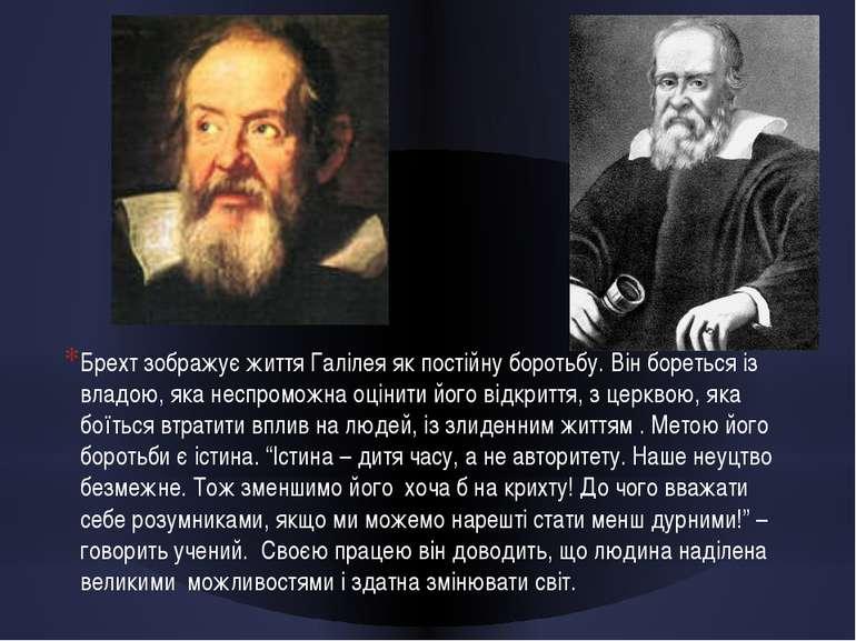 Брехт зображує життя Галілея як постійну боротьбу. Він бореться із владою, як...