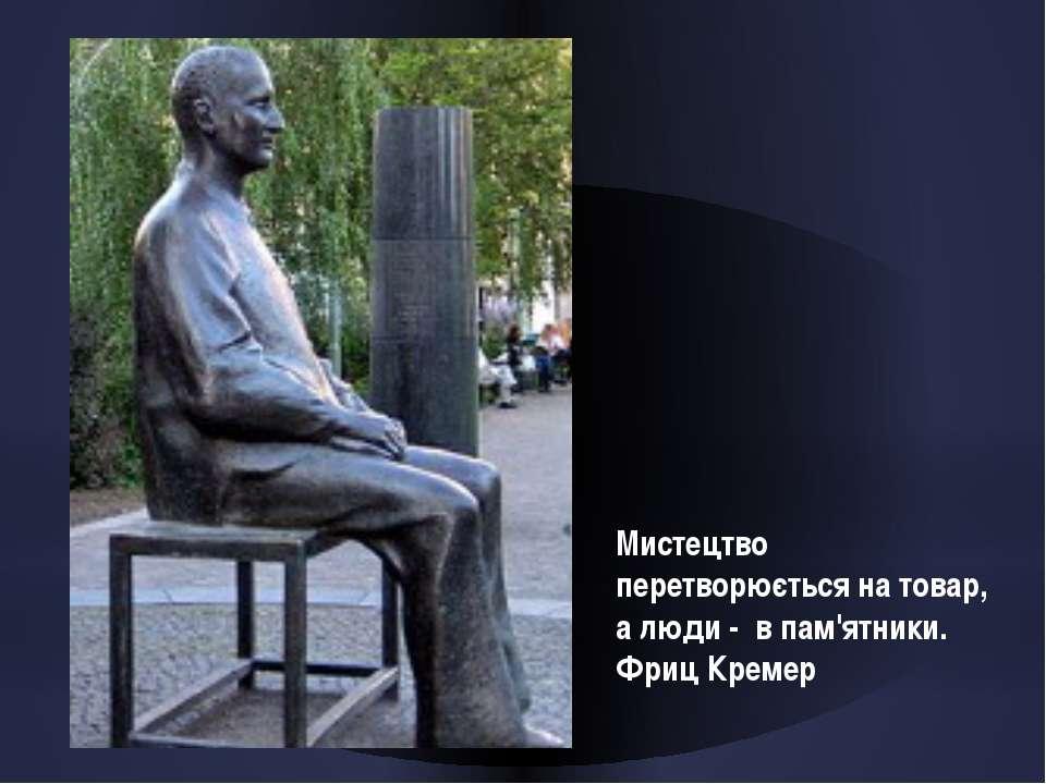 Мистецтво перетворюється на товар, а люди - в пам'ятники. Фриц Кремер