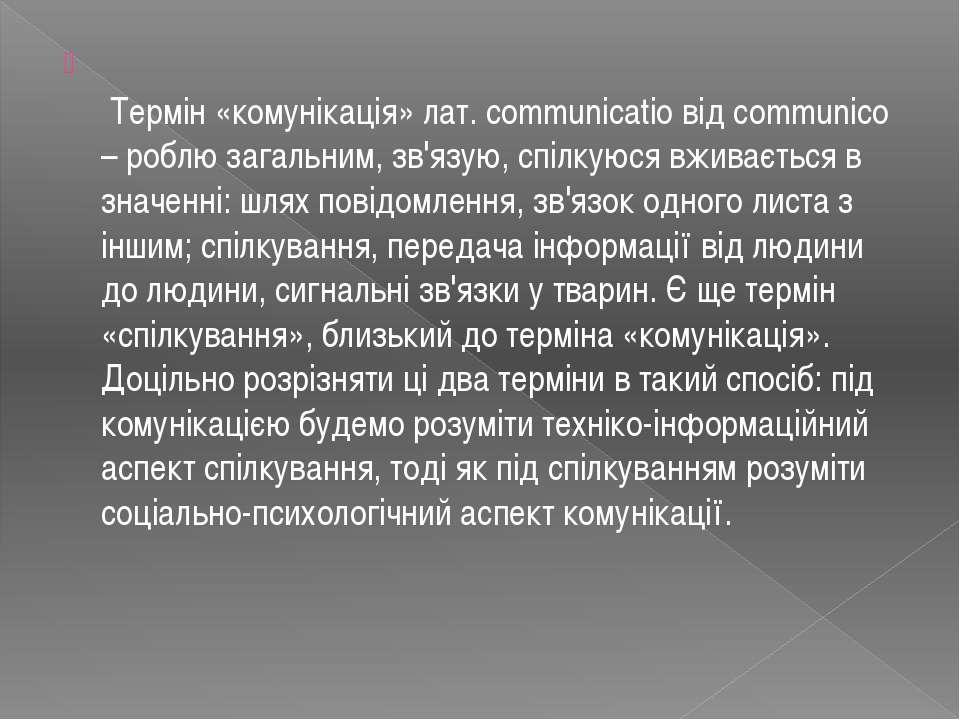 Термін «комунікація» лат. communicatio від communico – роблю загальним, зв'яз...