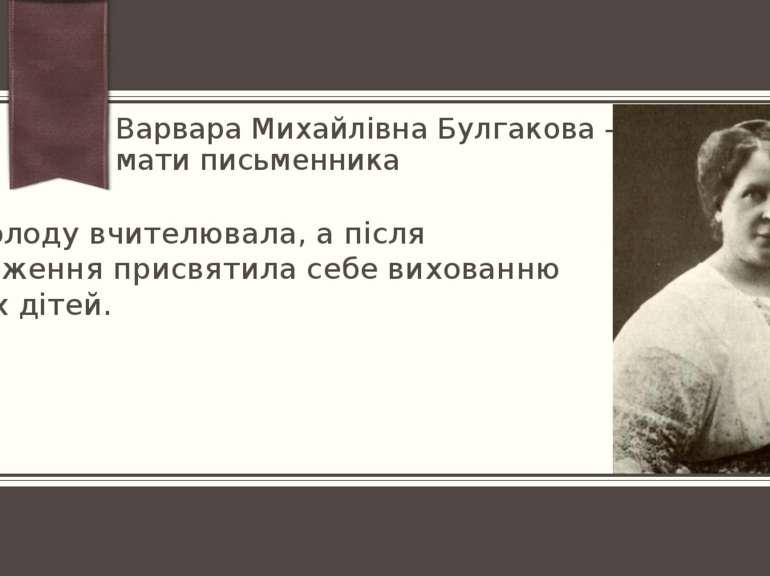 Варвара Михайлівна Булгакова - мати письменника Замолоду вчителювала, а після...