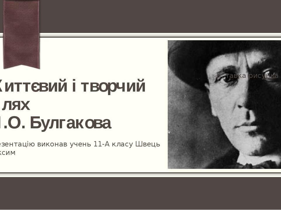 Життєвий і творчий шлях М.О. Булгакова Презентацію виконав учень 11-А класу Ш...