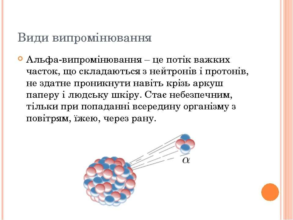 Види випромінювання Альфа-випромінювання – це потік важких часток, що складаю...