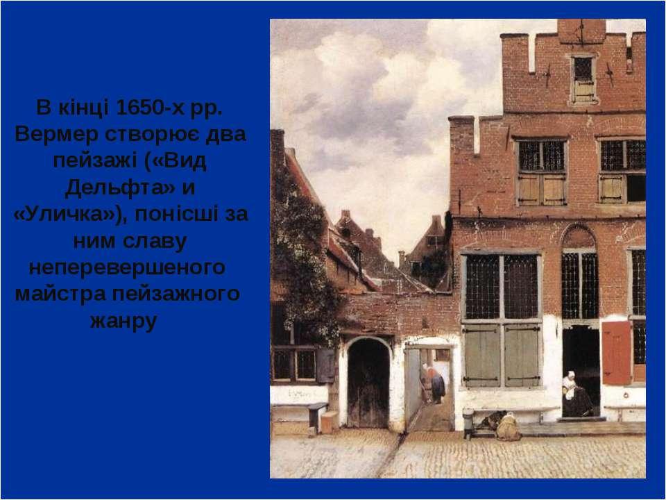 В кінці 1650-х рр. Вермер створює два пейзажі («Вид Дельфта» и «Уличка»), пон...