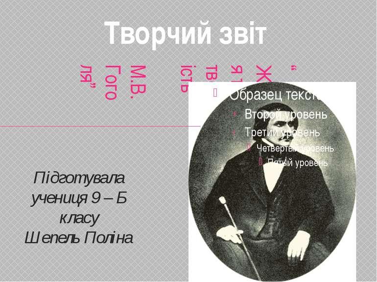 """"""" Життя та творчість М.В.Гоголя"""" Підготувала учениця 9 – Б класу Шепель Полін..."""