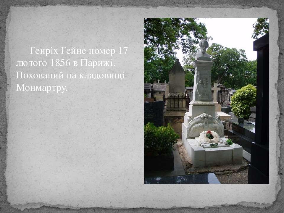 Генріх Гейне помер 17 лютого 1856 в Парижі. Похований на кладовищі Монмартру.