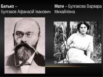 Батько – Булгаков Афанасій Іванович Мати – Булгакова Варвара Михайлівна