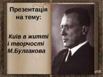 Презентація на тему: Київ в житті і творчості М.Булгакова