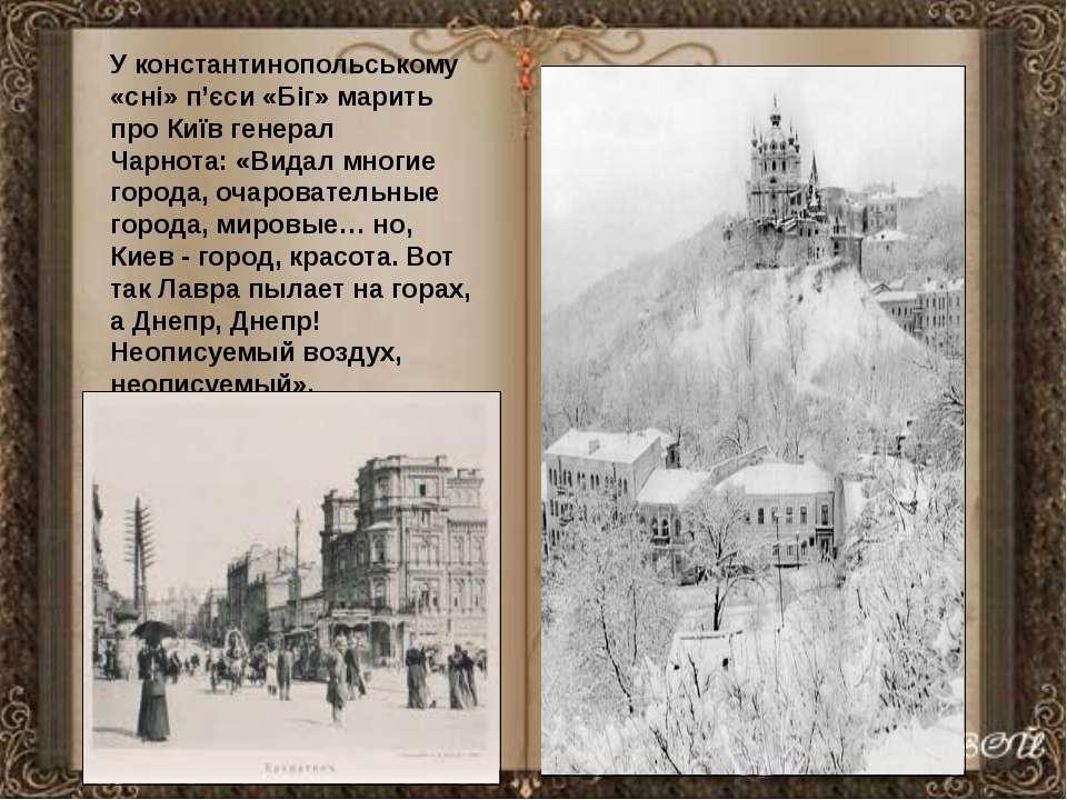 У константинопольському «сні» п'єси «Біг» марить про Київ генерал Чарнота:«В...
