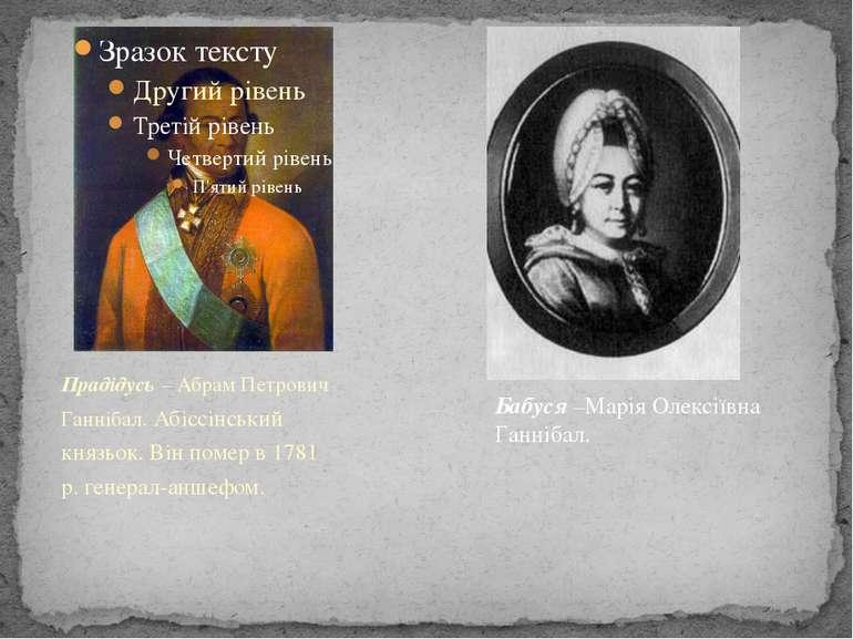 Прадідусь – Абрам Петрович Ганнібал. Абіссінський князьок. Він помер в 1781 р...