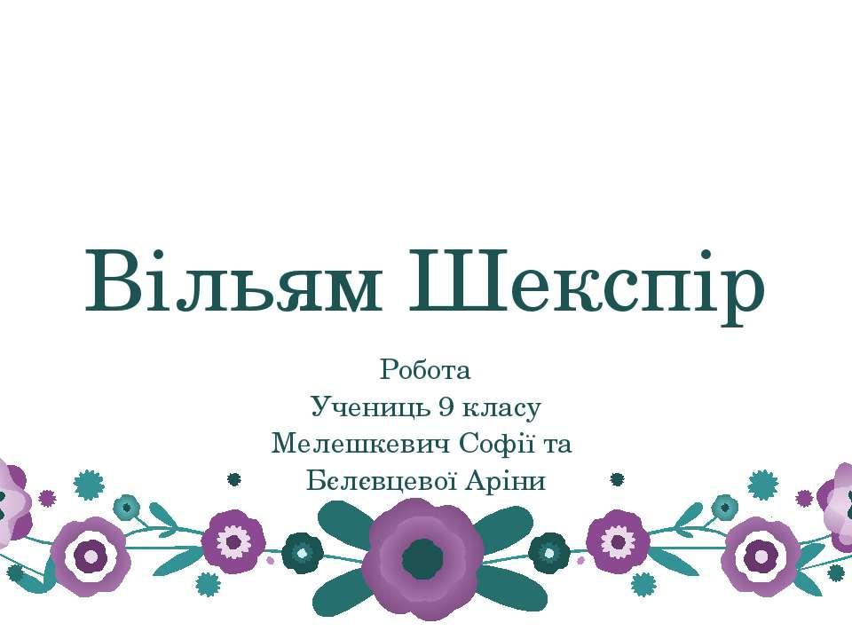 Вільям Шекспір Робота Учениць 9 класу Мелешкевич Софії та Бєлєвцевої Аріни