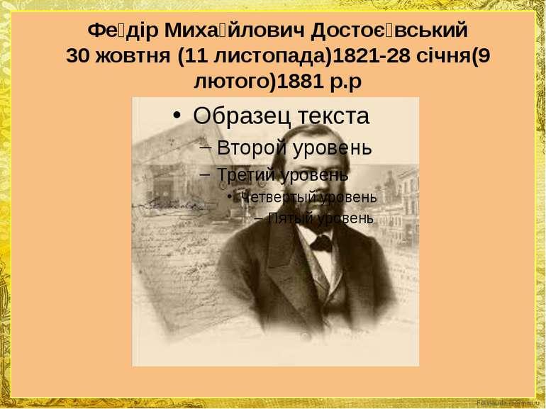 Фе дір Миха йлович Достоє вський 30 жовтня (11 листопада)1821-28 січня(9 люто...