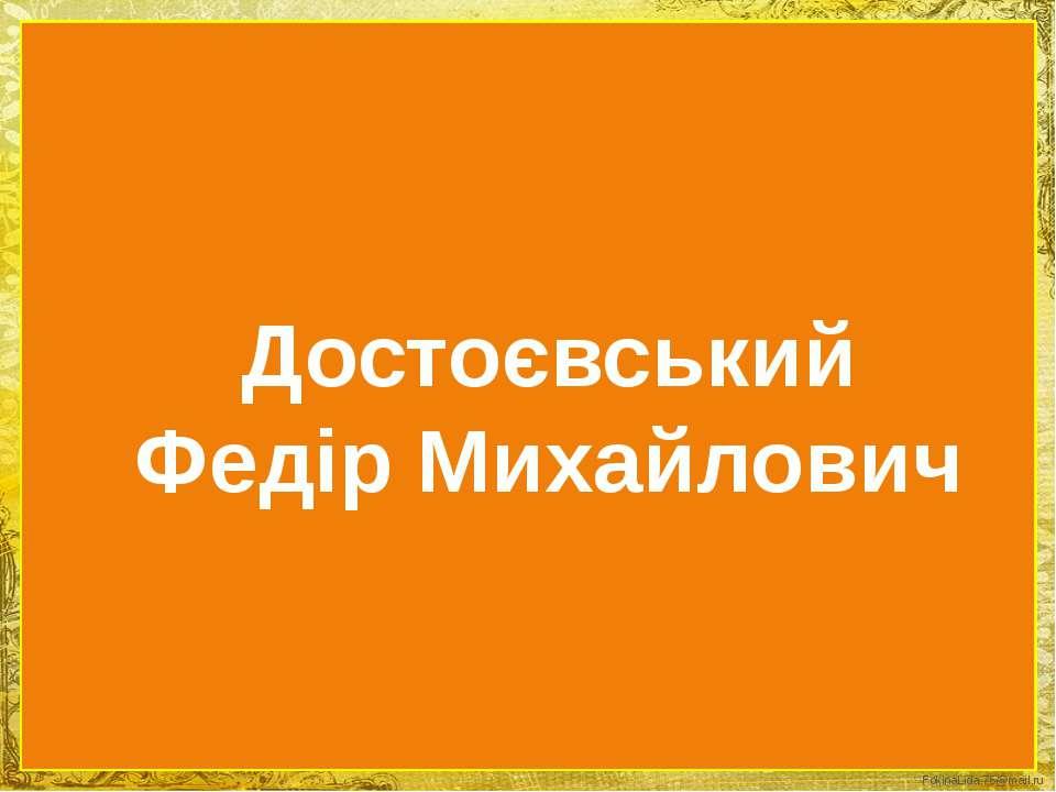 Достоєвський Федір Михайлович FokinaLida.75@mail.ru