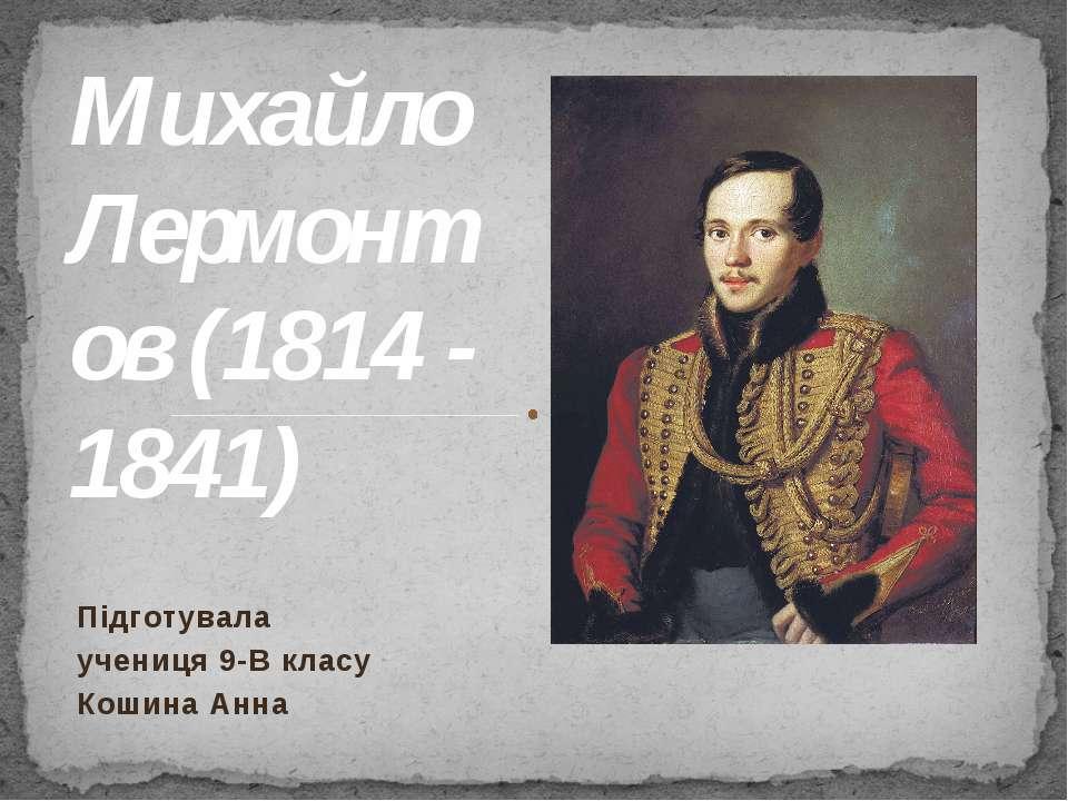 Михайло Лермонтов (1814 - 1841) Підготувала учениця 9-В класу Кошина Анна