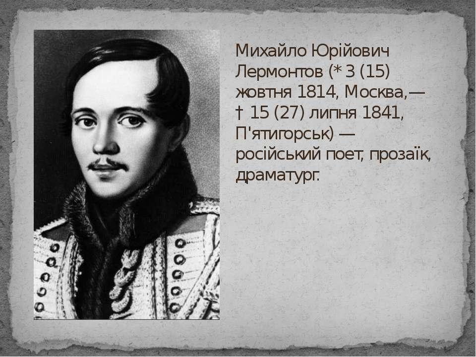 Михайло Юрійович Лермонтов (* 3 (15) жовтня 1814, Москва,— † 15 (27) липня 18...