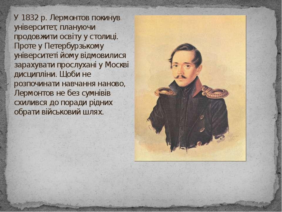 У 1832 р. Лермонтов покинув університет, плануючи продовжити освіту у столиці...