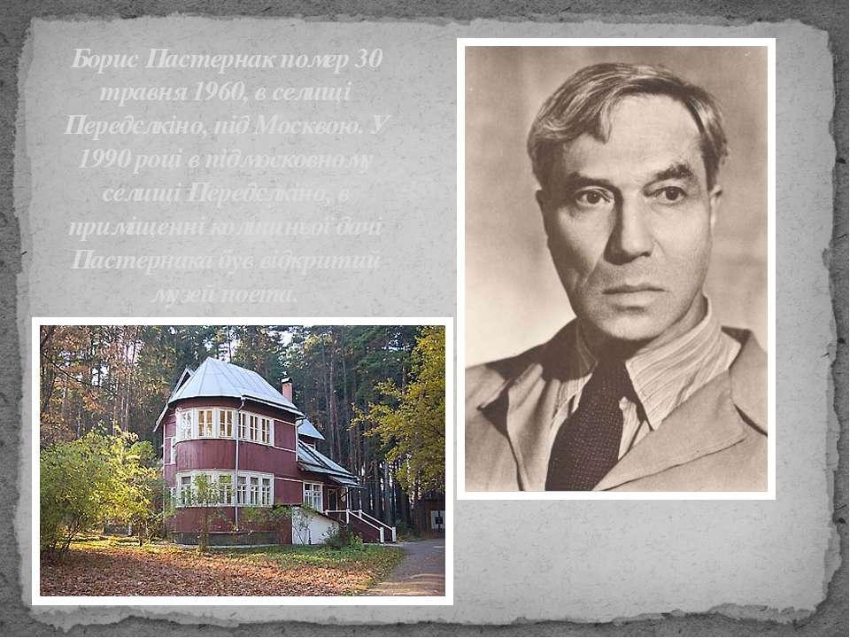 Борис Пастернак помер 30 травня 1960, в селищі Передєлкіно, під Москвою. У 19...