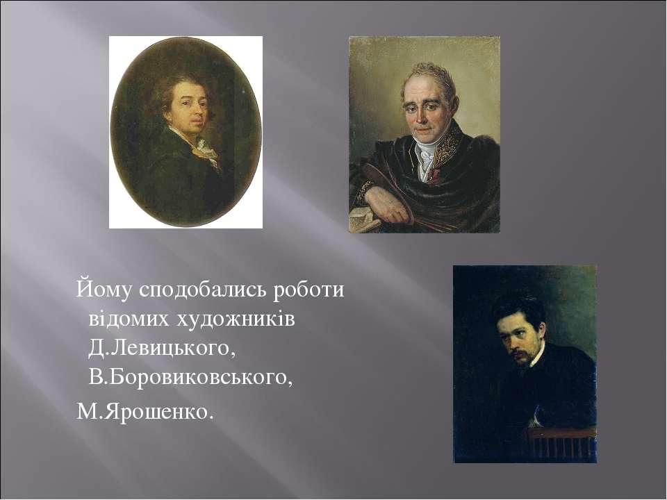 Йому сподобались роботи відомих художників Д.Левицького, В.Боровиковського, М...