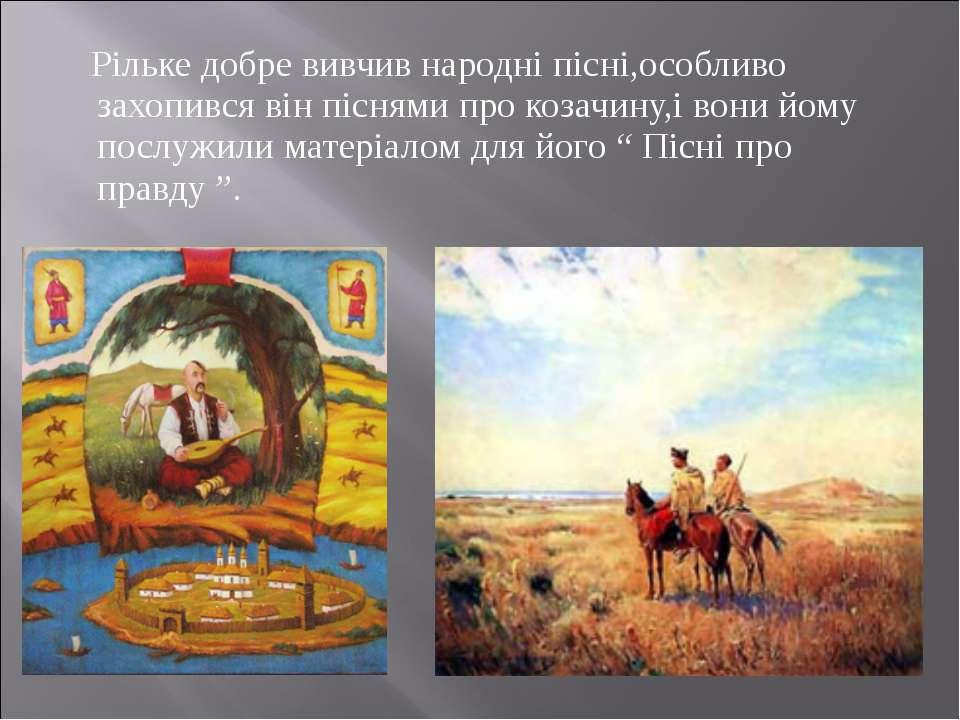 Рільке добре вивчив народні пісні,особливо захопився він піснями про козачину...