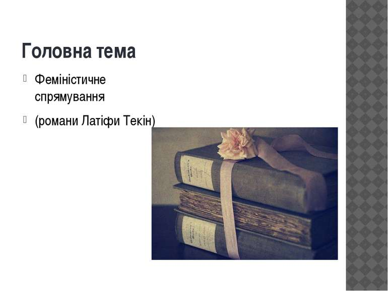 Головна тема Феміністичне спрямування (романи Латіфи Текін)