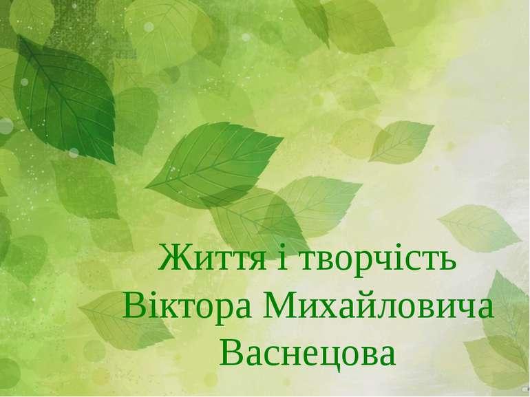 Життя і творчість Віктора Михайловича Васнецова