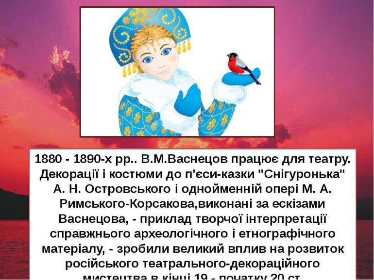 1880 - 1890-х рр.. В.М.Васнецов працює для театру. Декорації і костюми до п'є...