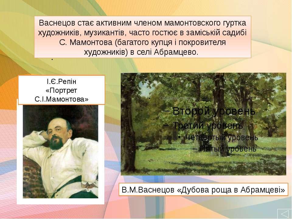 . В.М.Васнецов «Дубова роща в Абрамцеві» І.Є.Репін «Портрет С.І.Мамонтова» Ва...