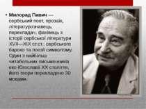 Милорад Павич — сербський поет, прозаїк, літературознавець, перекладач, фахів...
