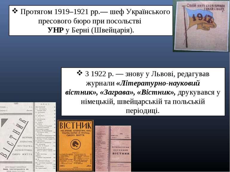 Протягом1919–1921рр.— шеф Українського пресового бюро при посольстві УНРу...