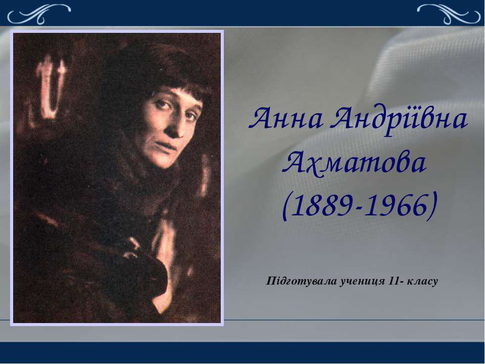 Анна Андріївна Ахматова (1889-1966) Підготувала учениця 11- класу