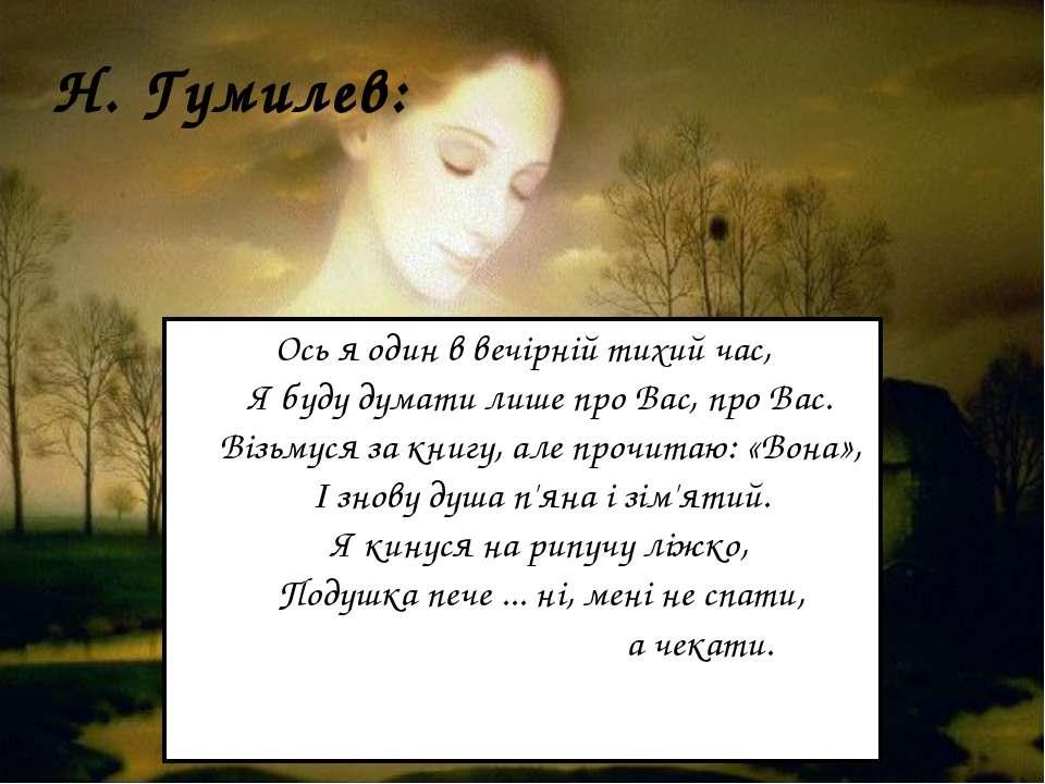 Н. Гумилев: Ось я один в вечірній тихий час,  Я буду думати лише про Вас, ...