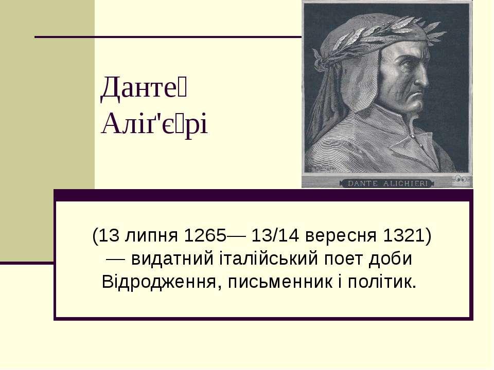 Данте Аліґ'є рі (13 липня 1265— 13/14 вересня 1321) — видатний італійський по...
