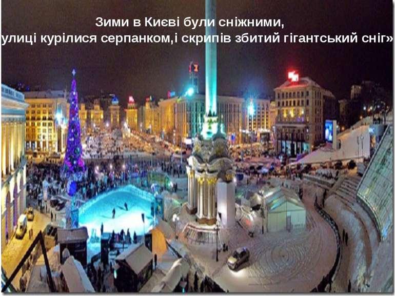 Зими в Києві були сніжними, «вулиці курілися серпанком,і скрипів збитий гіган...