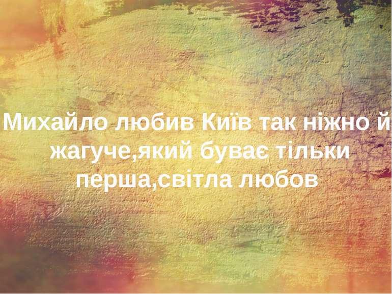Михайло любив Київ так ніжно й жагуче,який буває тільки перша,світла любов