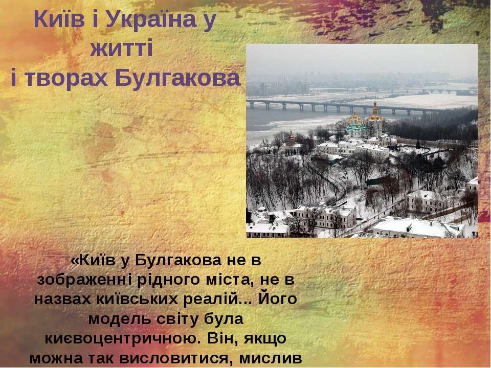 Київ і Україна у житті і творах Булгакова «Київ у Булгакова не в зображенні р...