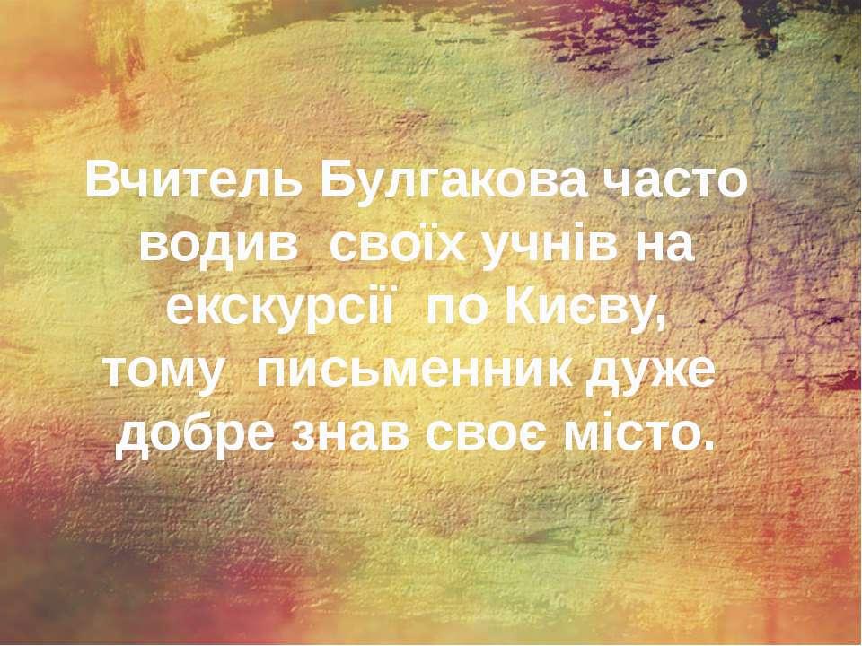 Вчитель Булгакова часто водив своїх учнів на екскурсії по Києву, тому письмен...
