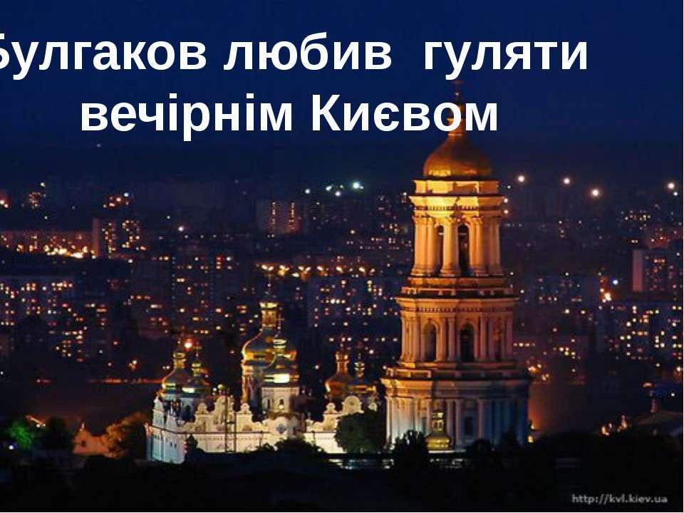 Булгаков любив гуляти вечірнім Києвом