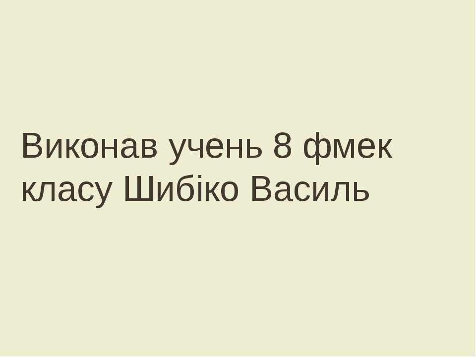 Виконав учень 8 фмек класу Шибіко Василь