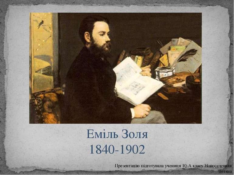 Еміль Золя 1840-1902 Презентацію підготувала учениця 10-А класу Новоселецька ...