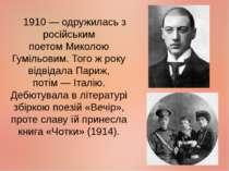 1910— одружилась з російським поетомМиколою Гумільовим. Того ж року відвіда...