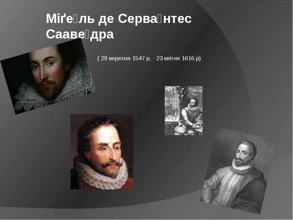 ( 29 вересня 1547 р. - 23 квітня 1616 р) Міґе ль де Серва нтес Сааве дра