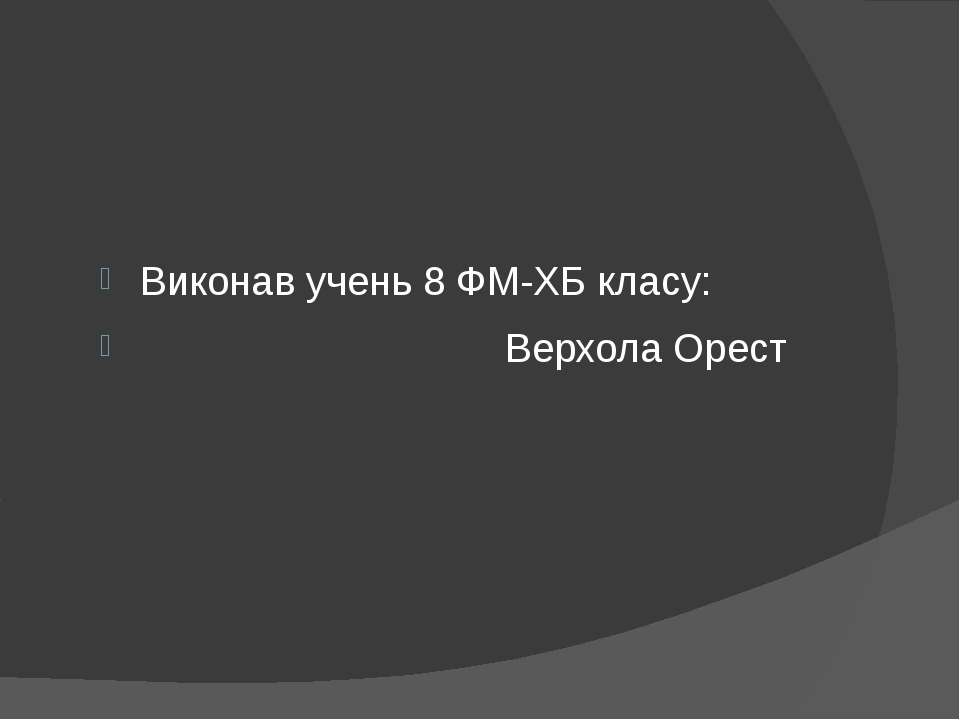Виконав учень 8 ФМ-ХБ класу: Верхола Орест