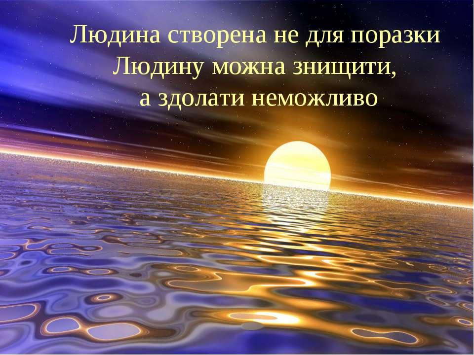 Людина створена не для поразки Людину можна знищити, а здолати неможливо