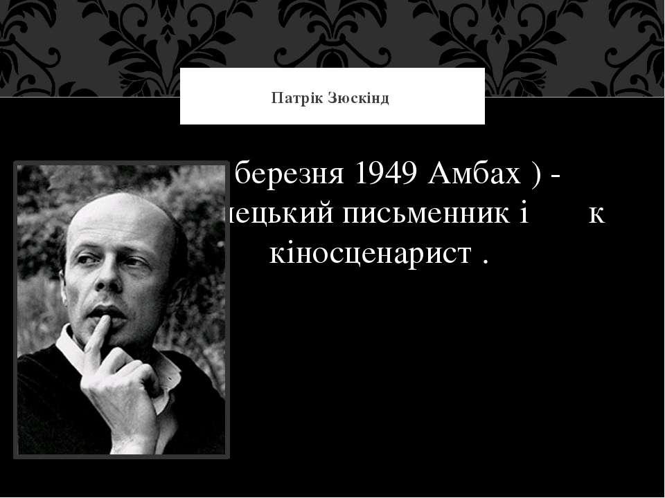 Патрік Зюскінд (26 березня 1949 Амбах ) - н німецький письменник і к кіносцен...